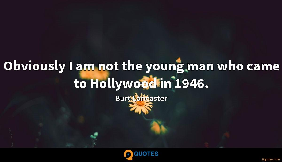 Obviously I am not the young man who came to Hollywood in 1946.