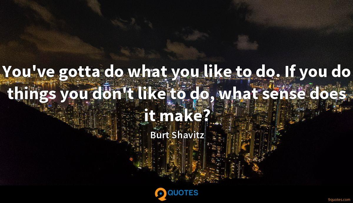 You've gotta do what you like to do. If you do things you don't like to do, what sense does it make?