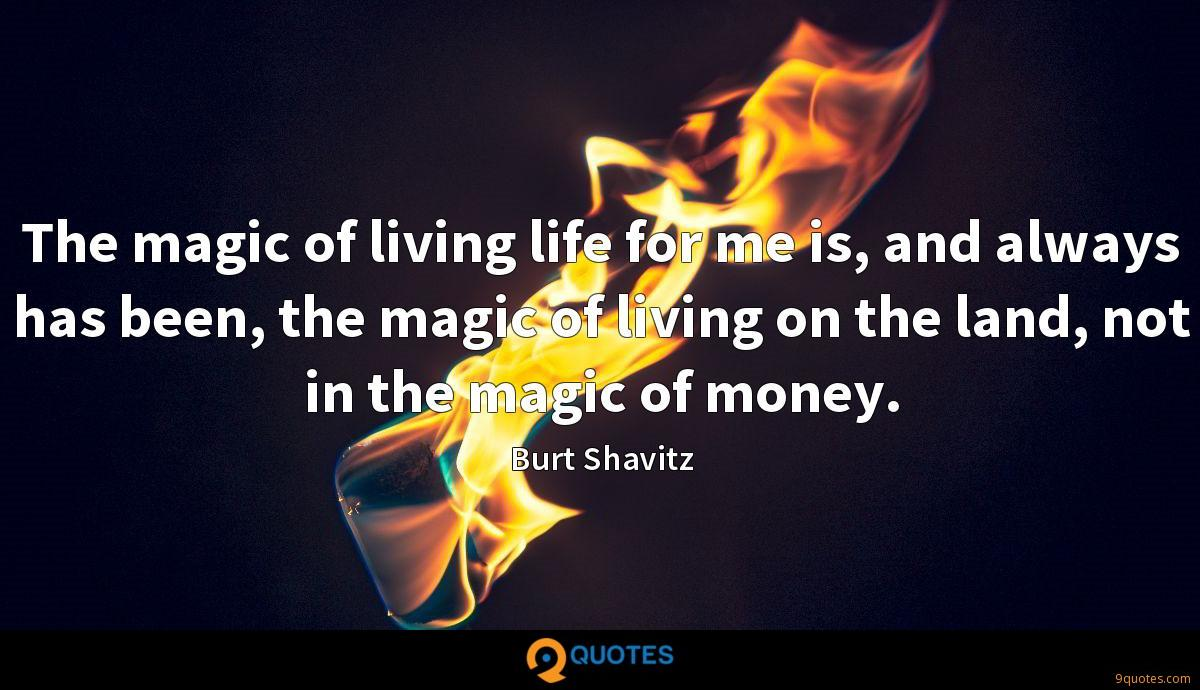 The magic of living life for me is, and always has been, the magic of living on the land, not in the magic of money.