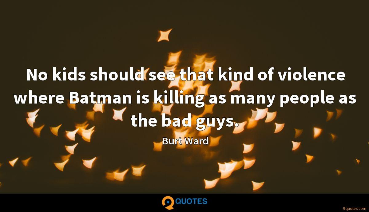 No kids should see that kind of violence where Batman is killing as many people as the bad guys.
