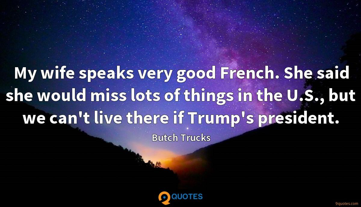 My wife speaks very good French. She said she would miss lots of things in the U.S., but we can't live there if Trump's president.