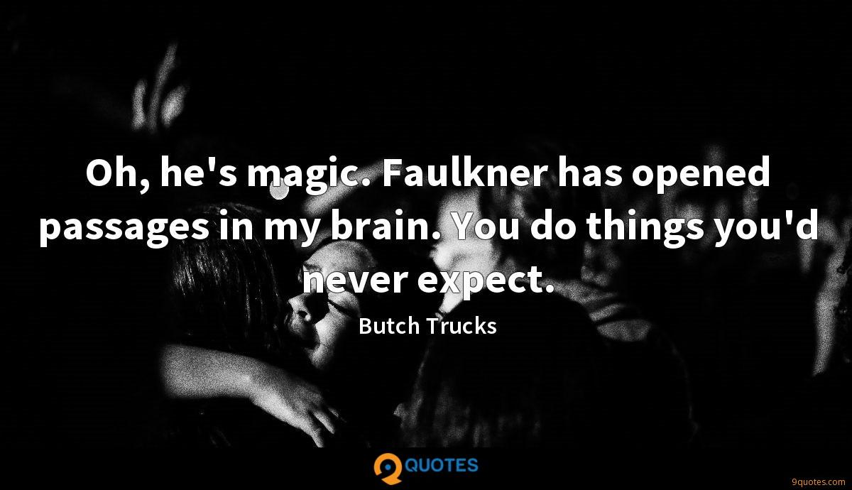 Oh, he's magic. Faulkner has opened passages in my brain. You do things you'd never expect.