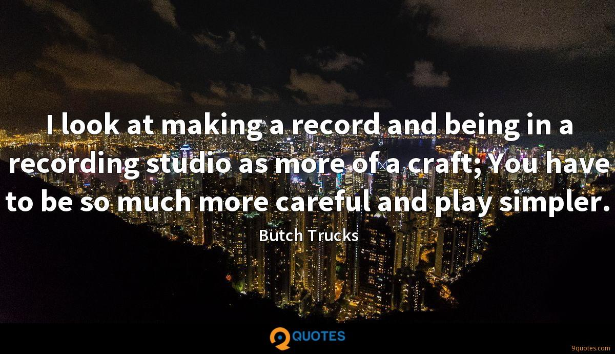 I look at making a record and being in a recording studio as more of a craft; You have to be so much more careful and play simpler.