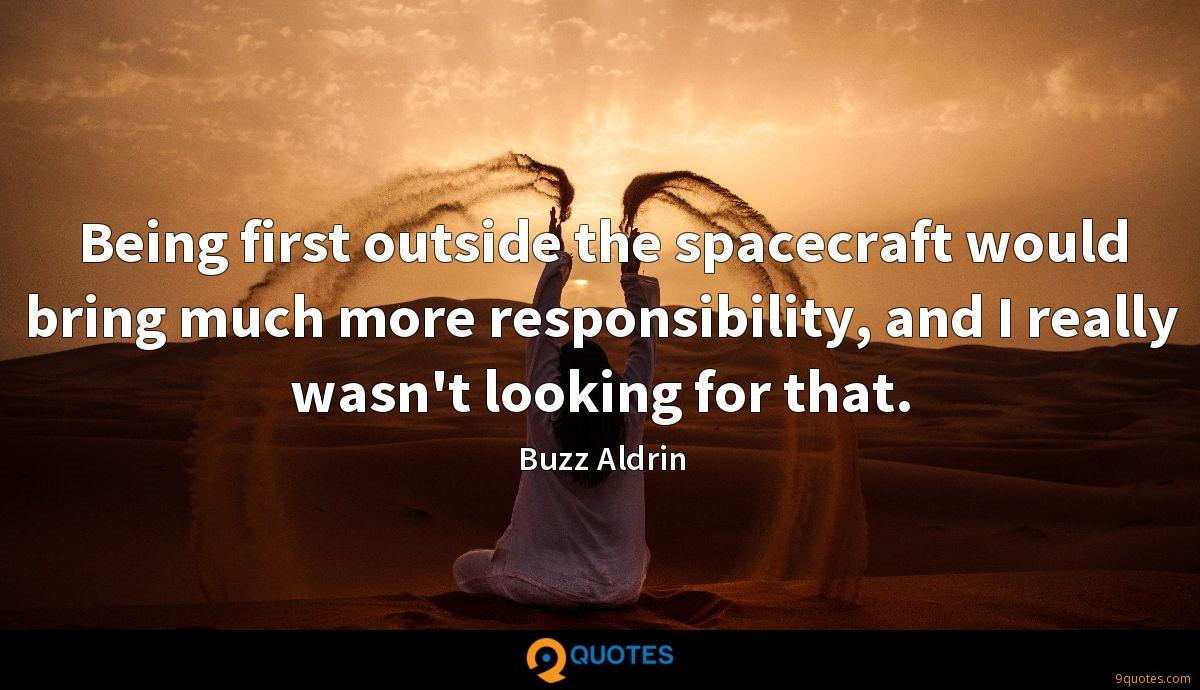 Being first outside the spacecraft would bring much more responsibility, and I really wasn't looking for that.