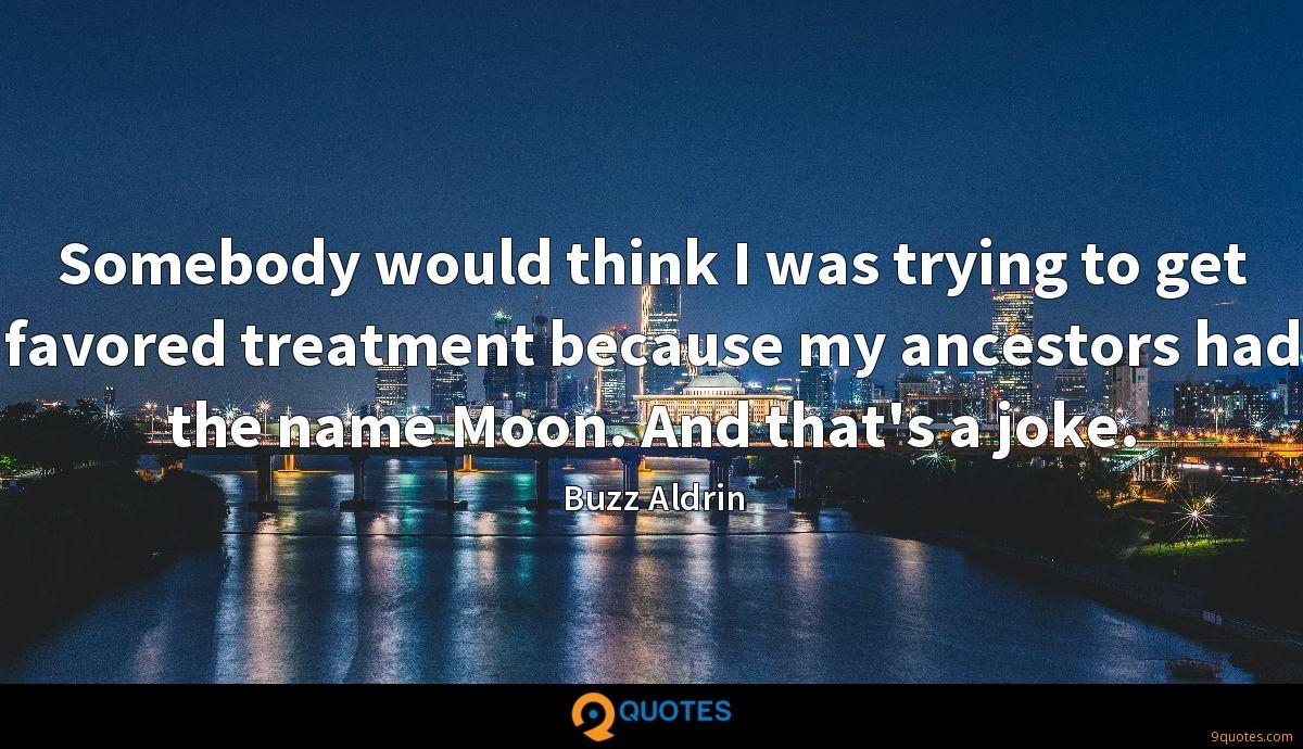 Somebody would think I was trying to get favored treatment because my ancestors had the name Moon. And that's a joke.