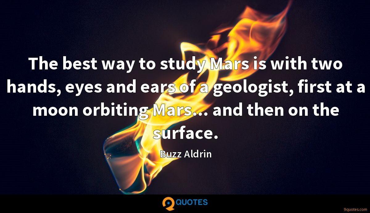 The best way to study Mars is with two hands, eyes and ears of a geologist, first at a moon orbiting Mars... and then on the surface.