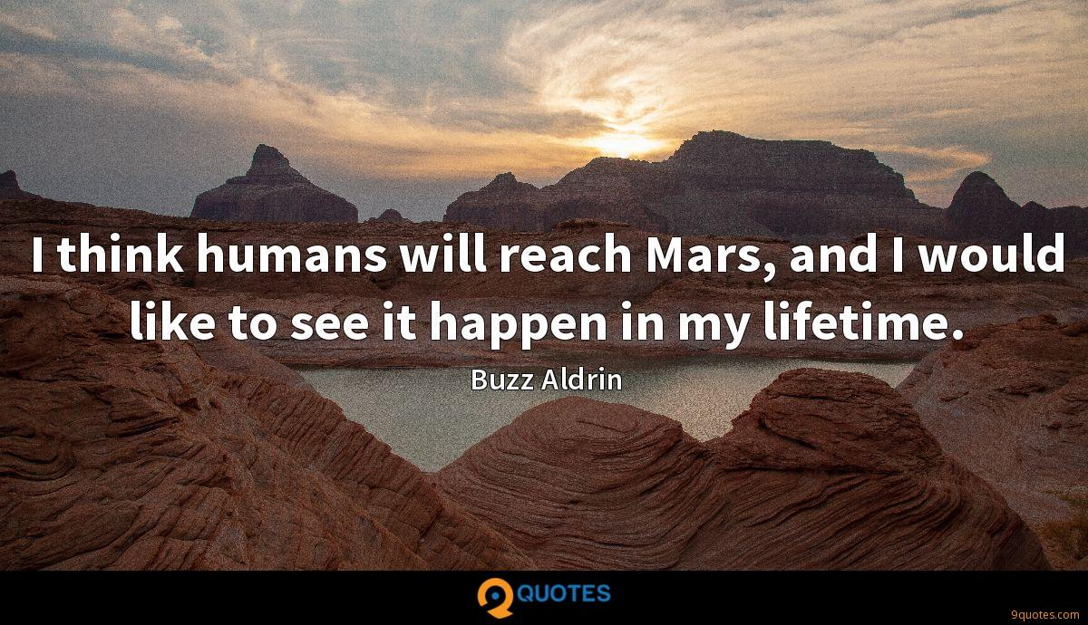 I think humans will reach Mars, and I would like to see it happen in my lifetime.