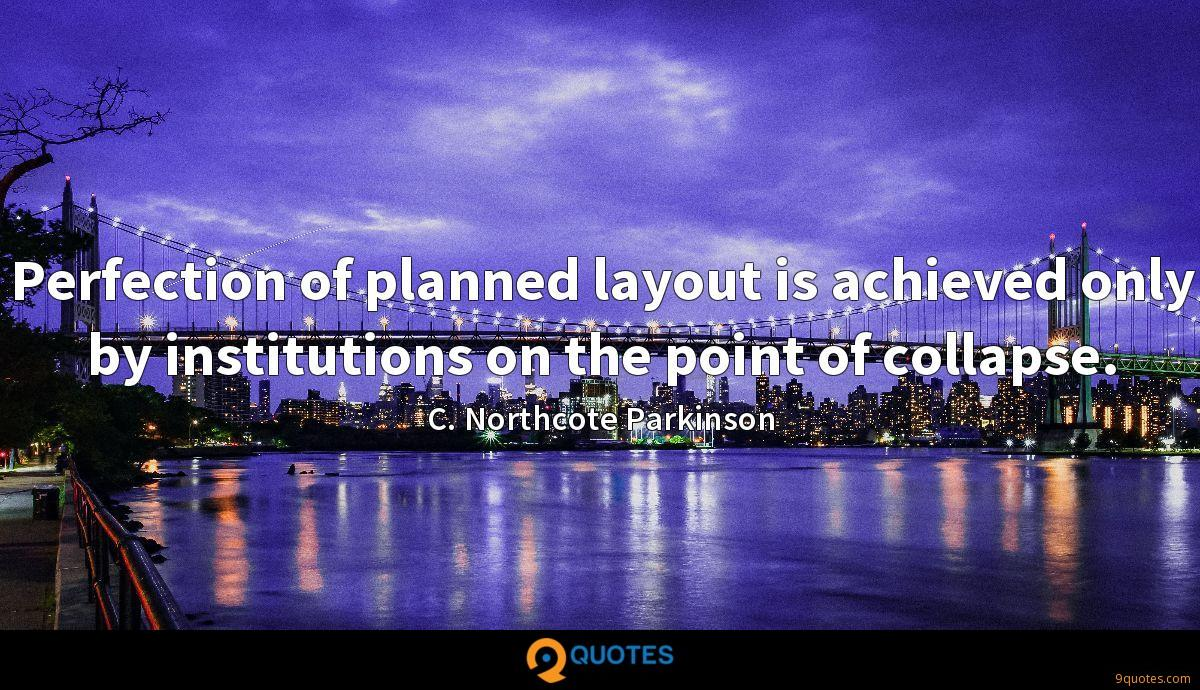 Perfection of planned layout is achieved only by institutions on the point of collapse.