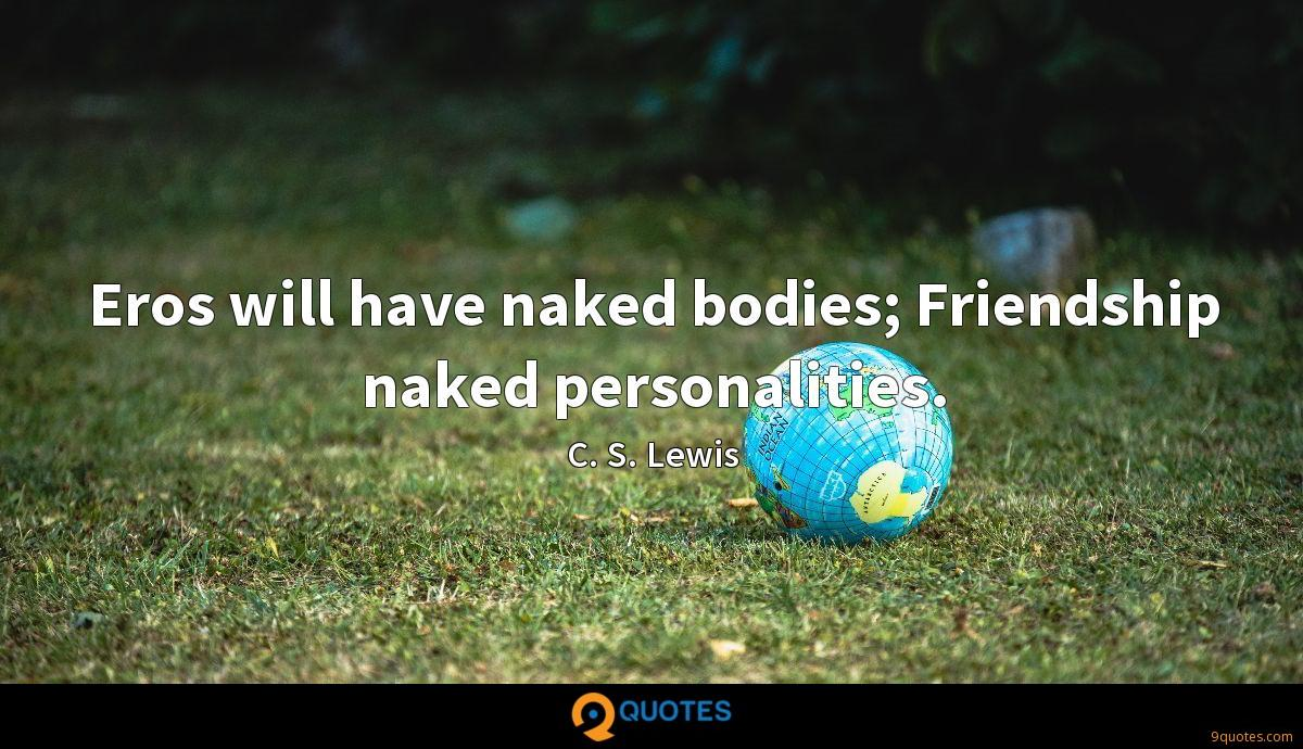Eros will have naked bodies; Friendship naked personalities.
