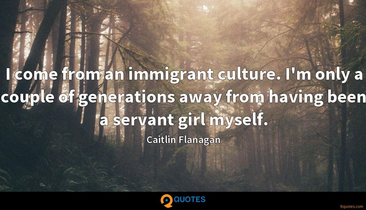 I come from an immigrant culture. I'm only a couple of generations away from having been a servant girl myself.