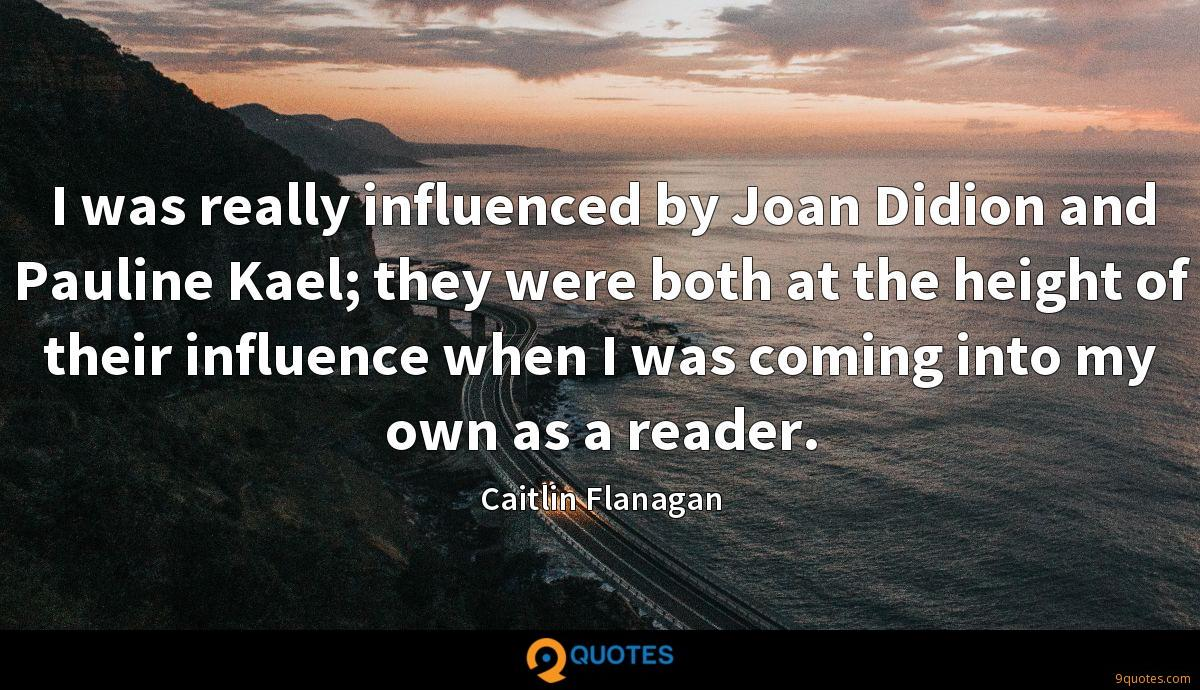 I was really influenced by Joan Didion and Pauline Kael; they were both at the height of their influence when I was coming into my own as a reader.