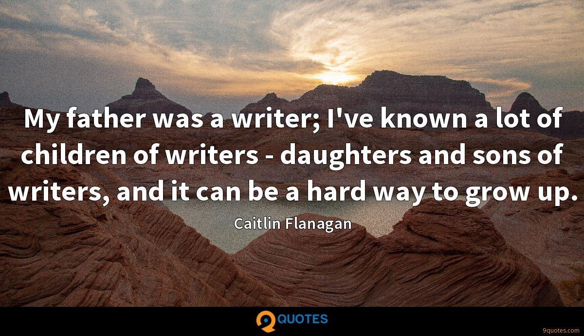 My father was a writer; I've known a lot of children of writers - daughters and sons of writers, and it can be a hard way to grow up.