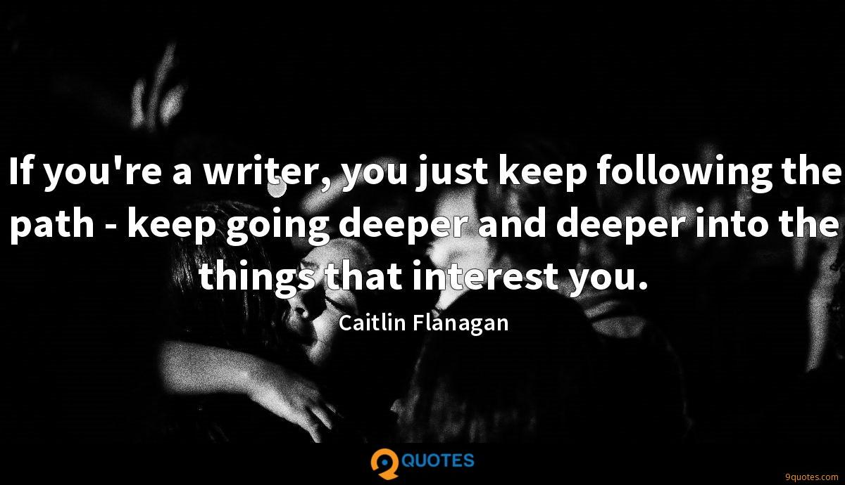 If you're a writer, you just keep following the path - keep going deeper and deeper into the things that interest you.