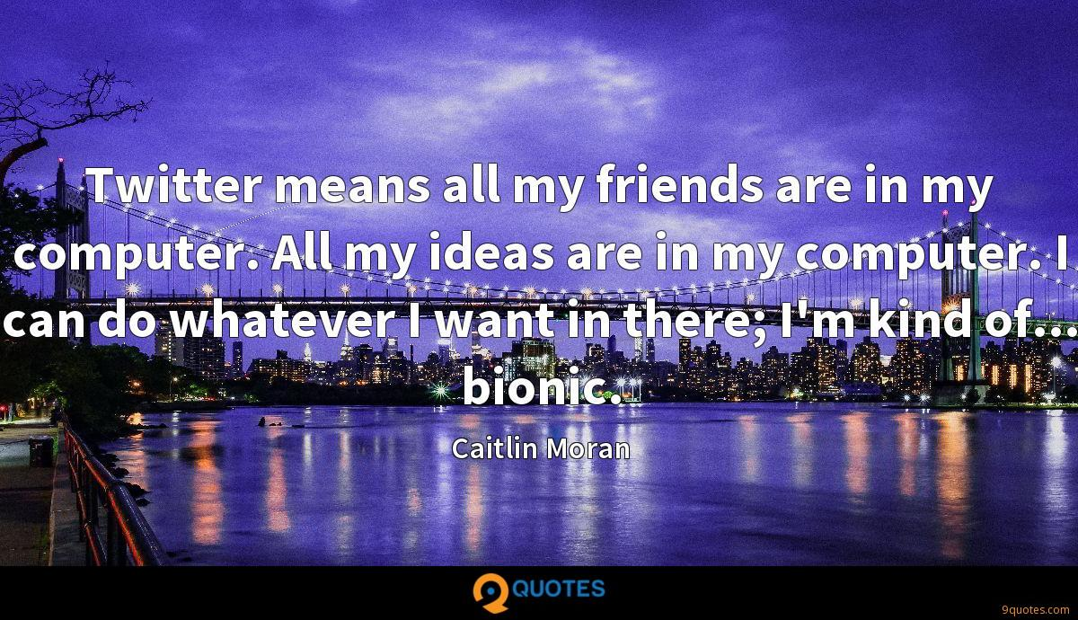Twitter means all my friends are in my computer. All my ideas are in my computer. I can do whatever I want in there; I'm kind of... bionic.