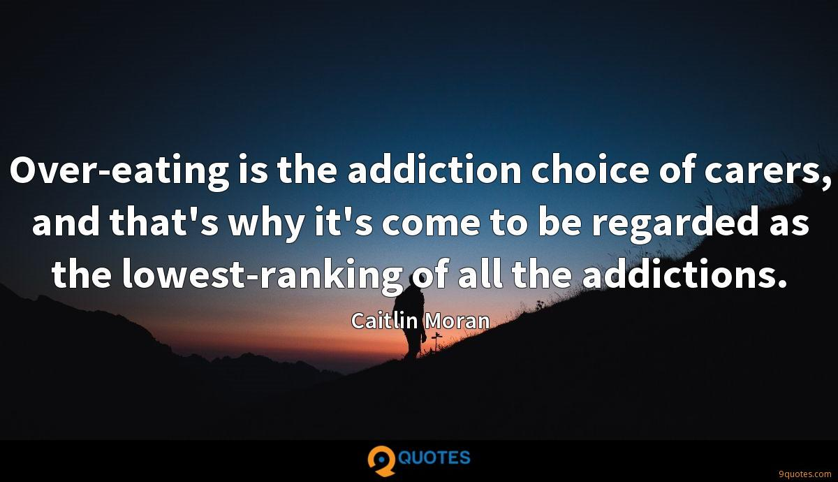 Over-eating is the addiction choice of carers, and that's why it's come to be regarded as the lowest-ranking of all the addictions.