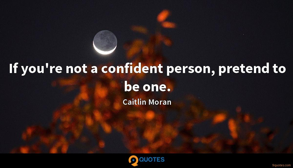 If you're not a confident person, pretend to be one.