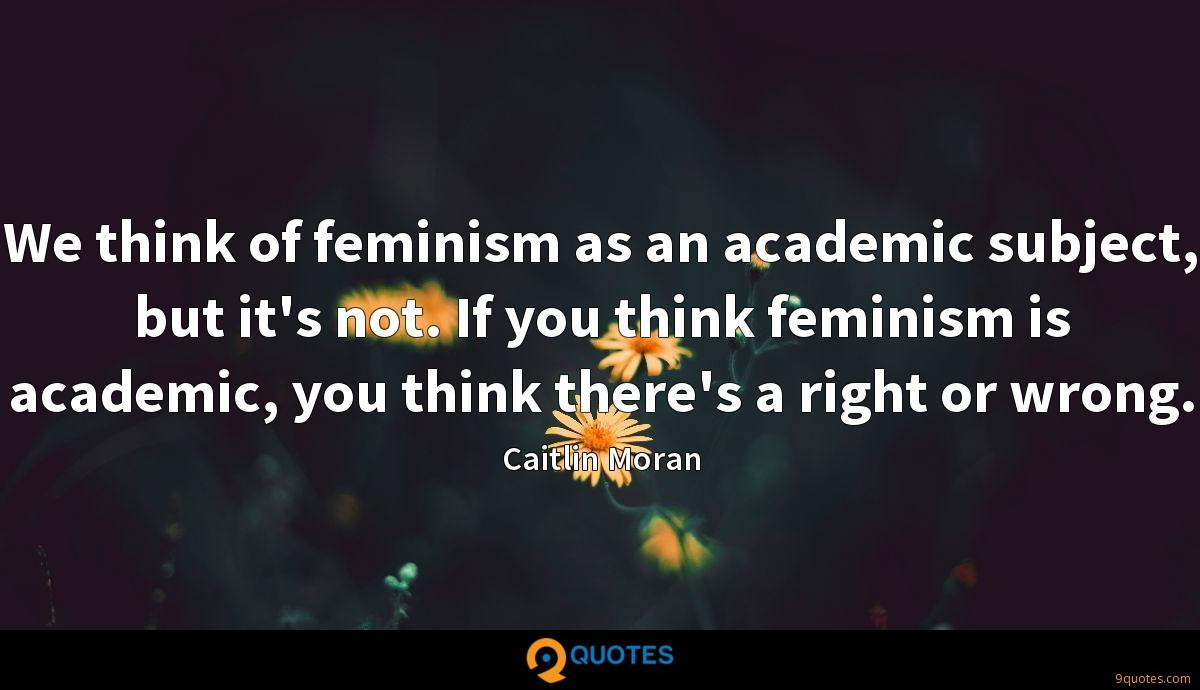 We think of feminism as an academic subject, but it's not. If you think feminism is academic, you think there's a right or wrong.