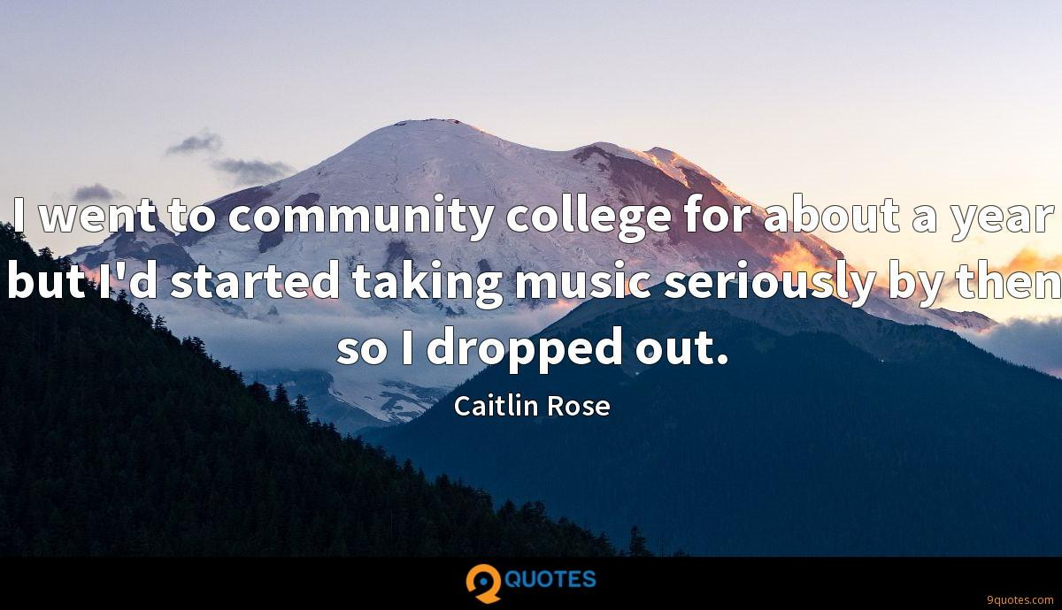 I went to community college for about a year but I'd started taking music seriously by then so I dropped out.