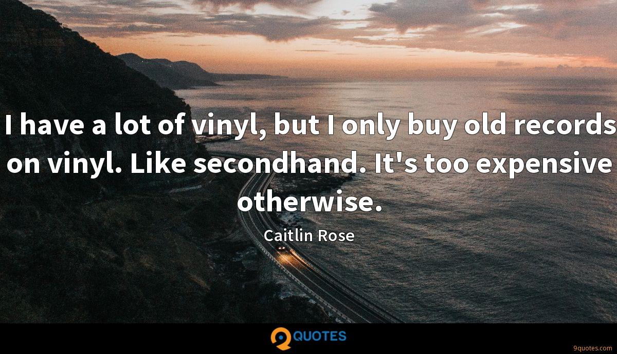 I have a lot of vinyl, but I only buy old records on vinyl. Like secondhand. It's too expensive otherwise.