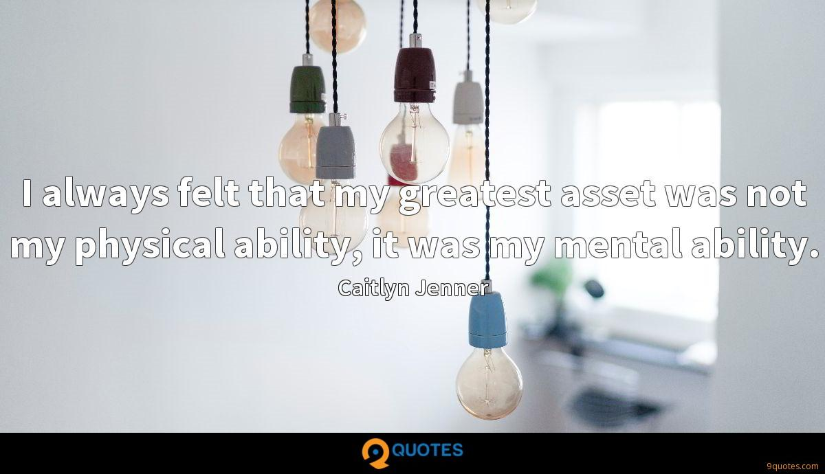 I always felt that my greatest asset was not my physical ability, it was my mental ability.