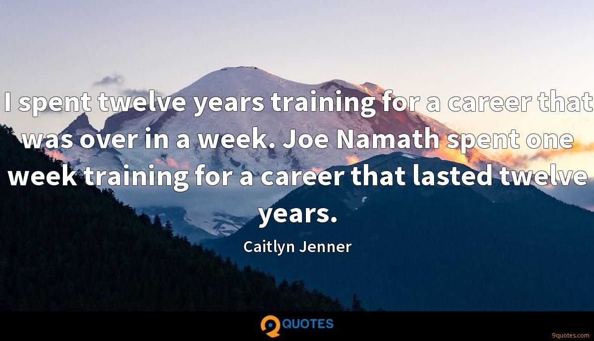 I spent twelve years training for a career that was over in a week. Joe Namath spent one week training for a career that lasted twelve years.