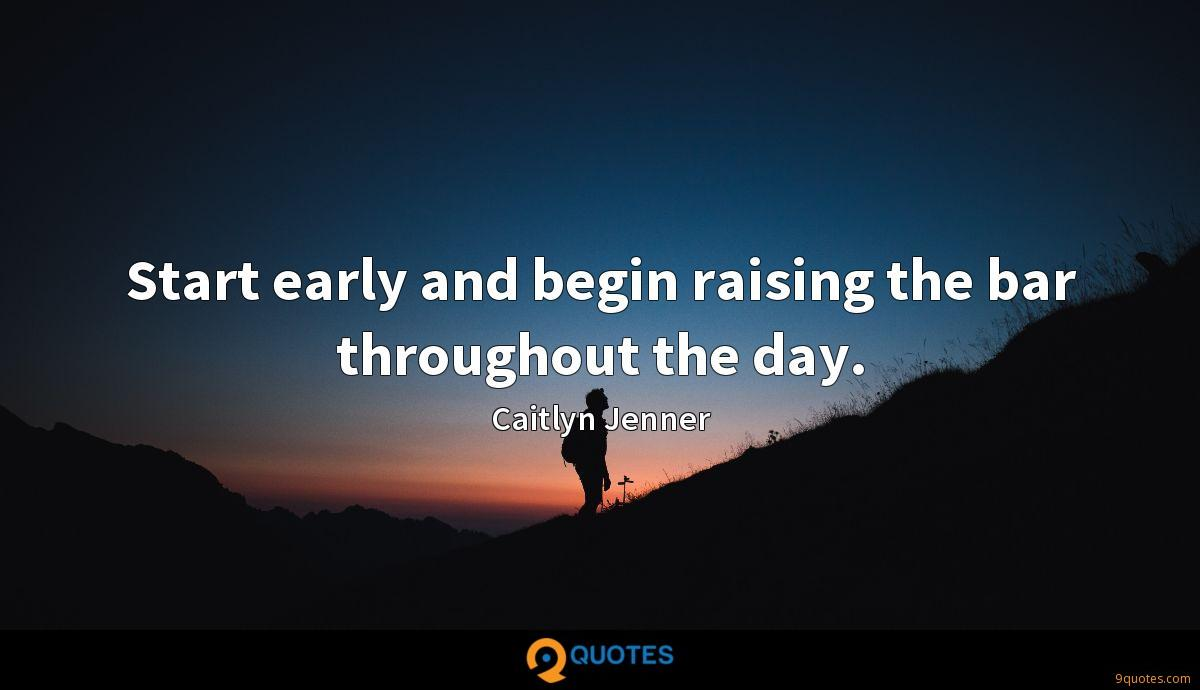 Start early and begin raising the bar throughout the day.