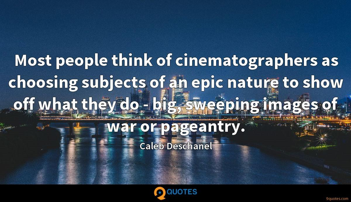 Most people think of cinematographers as choosing subjects of an epic nature to show off what they do - big, sweeping images of war or pageantry.
