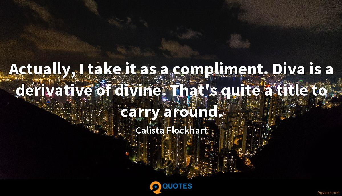 Actually, I take it as a compliment. Diva is a derivative of divine. That's quite a title to carry around.
