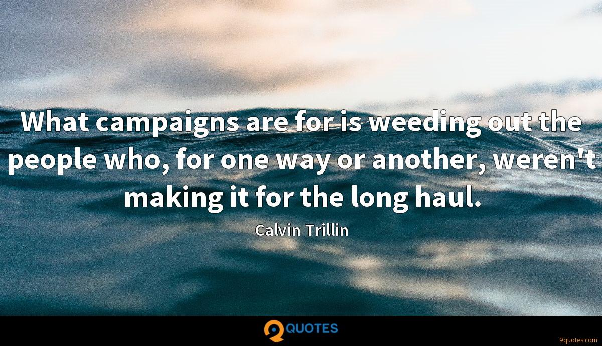 What campaigns are for is weeding out the people who, for one way or another, weren't making it for the long haul.