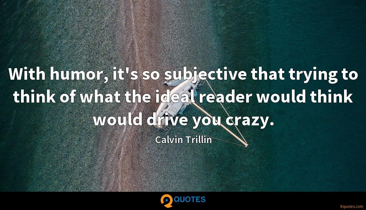 With humor, it's so subjective that trying to think of what the ideal reader would think would drive you crazy.