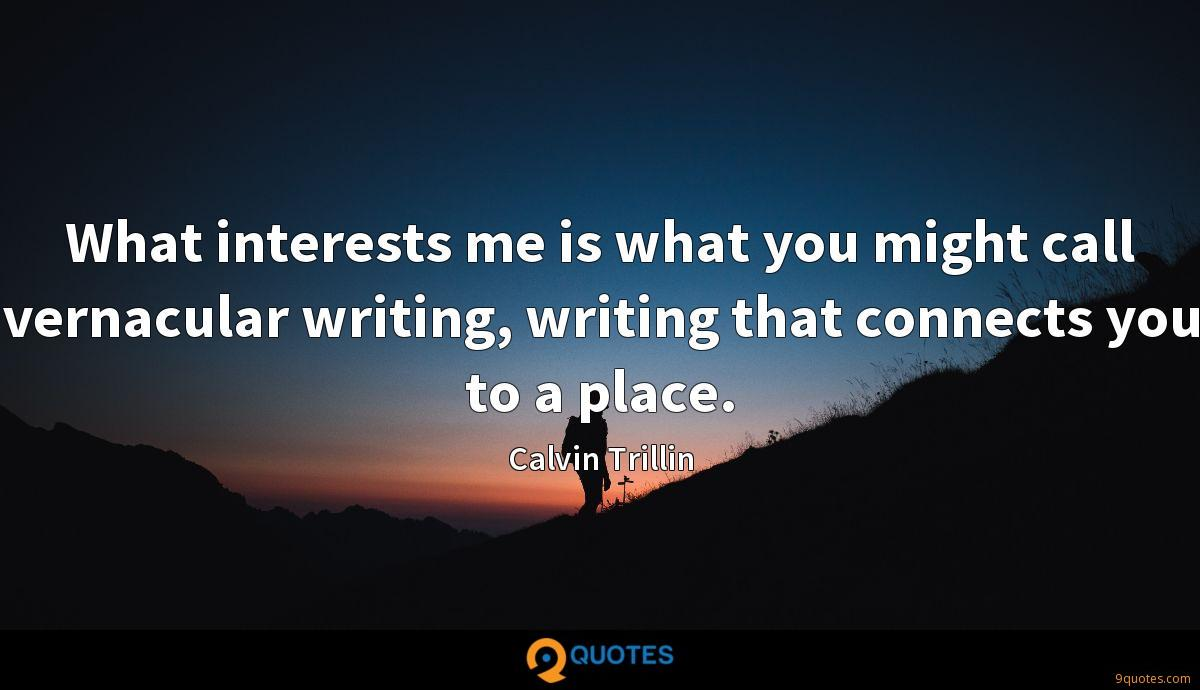 What interests me is what you might call vernacular writing, writing that connects you to a place.