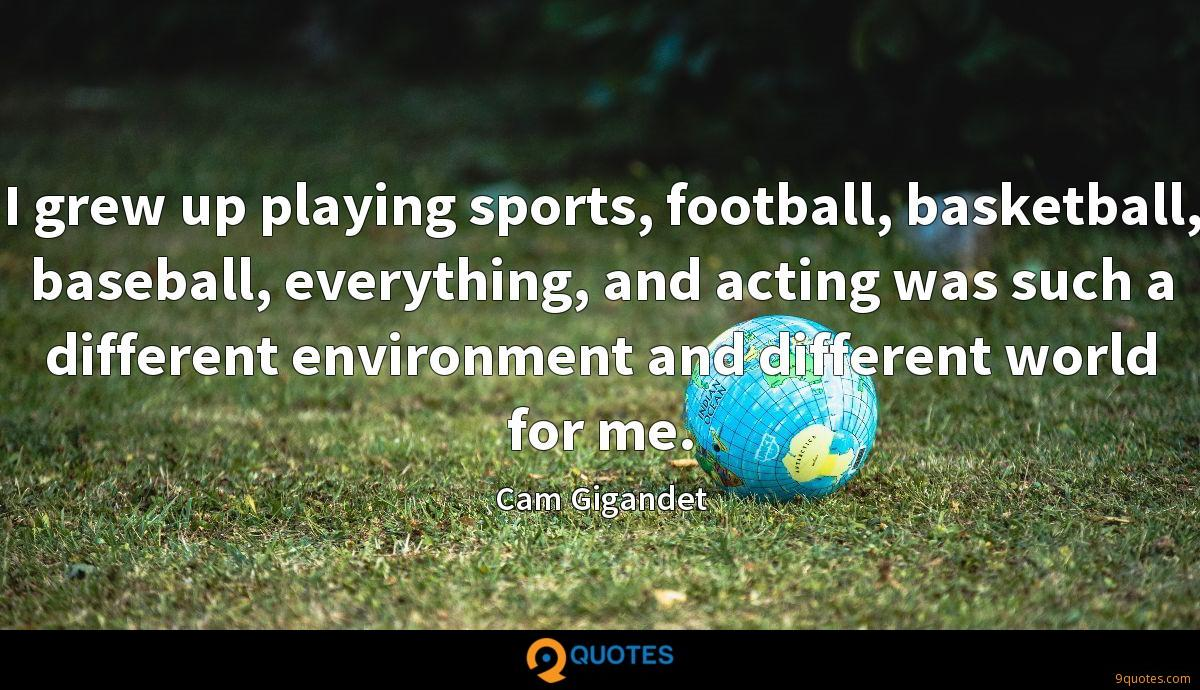 I grew up playing sports, football, basketball, baseball, everything, and acting was such a different environment and different world for me.