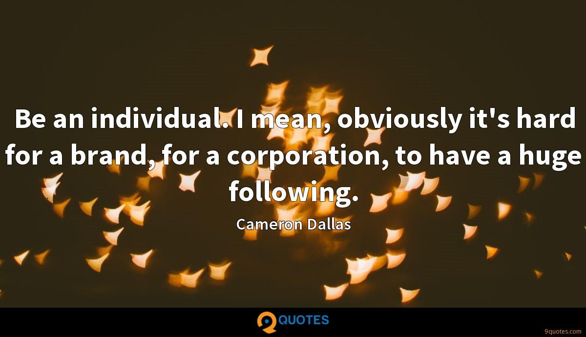 Be an individual. I mean, obviously it's hard for a brand, for a corporation, to have a huge following.