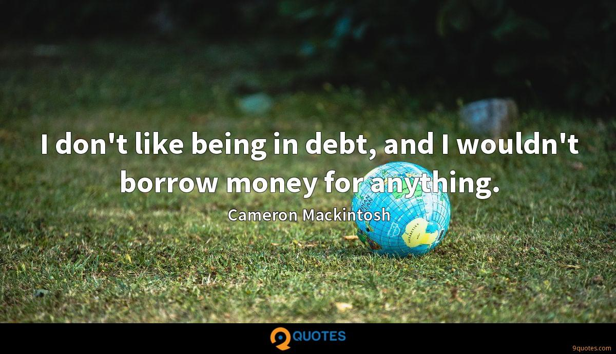I don't like being in debt, and I wouldn't borrow money for anything.