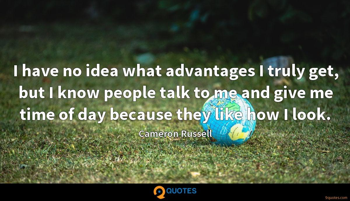 I have no idea what advantages I truly get, but I know people talk to me and give me time of day because they like how I look.