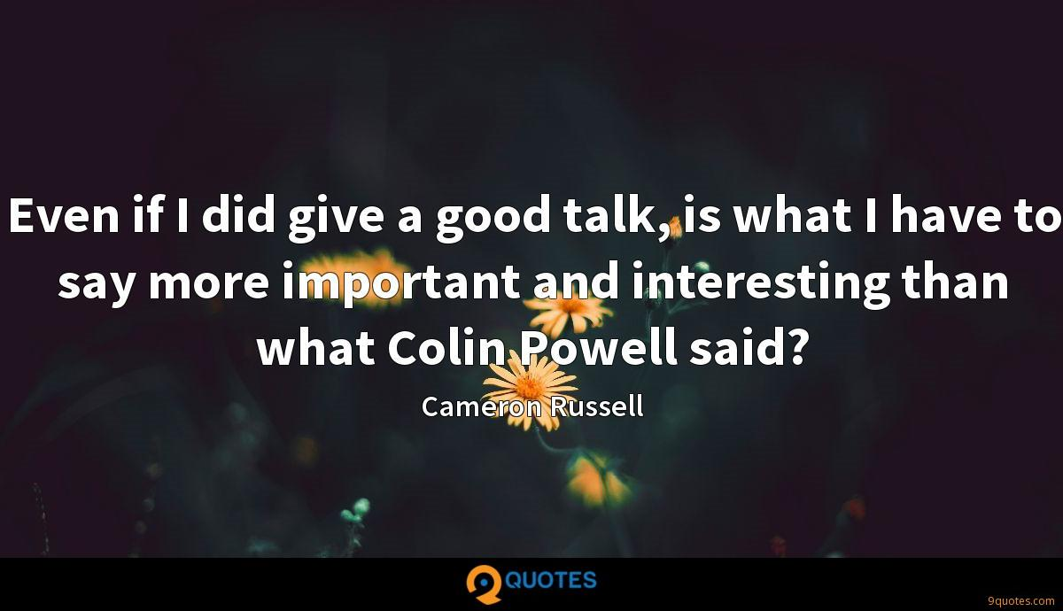 Even if I did give a good talk, is what I have to say more important and interesting than what Colin Powell said?