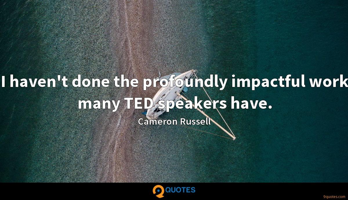 I haven't done the profoundly impactful work many TED speakers have.