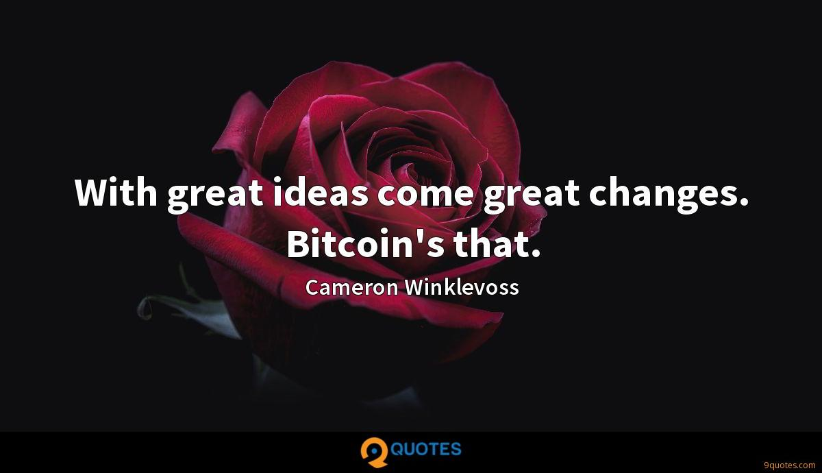 With great ideas come great changes. Bitcoin's that.