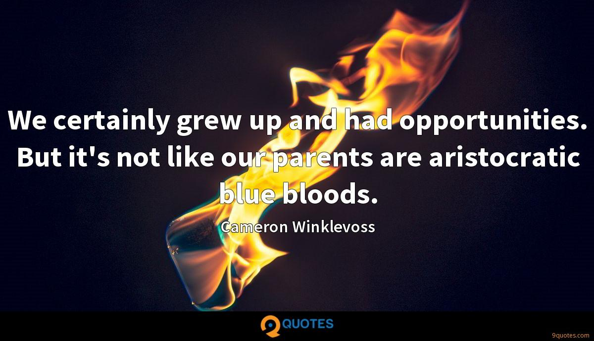 We certainly grew up and had opportunities. But it's not like our parents are aristocratic blue bloods.
