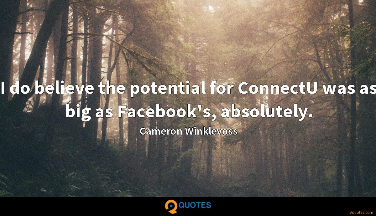 I do believe the potential for ConnectU was as big as Facebook's, absolutely.