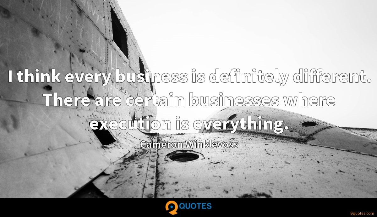 I think every business is definitely different. There are certain businesses where execution is everything.
