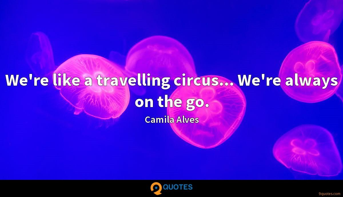 We're like a travelling circus... We're always on the go.
