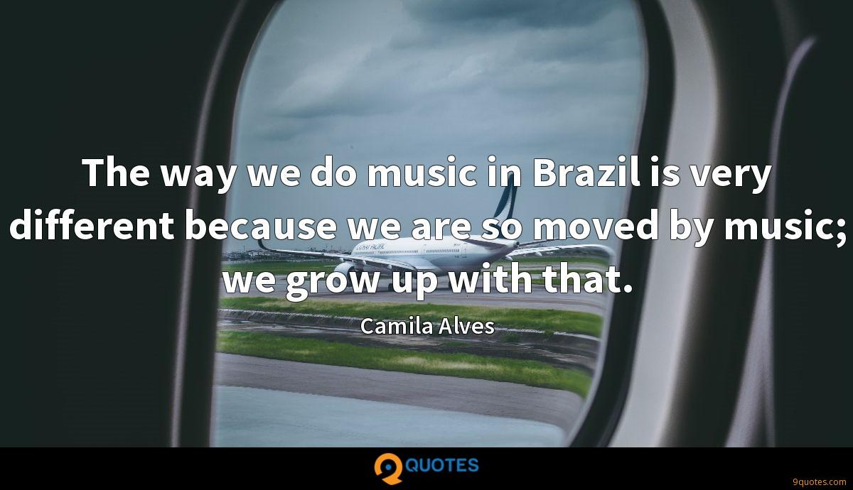 The way we do music in Brazil is very different because we are so moved by music; we grow up with that.