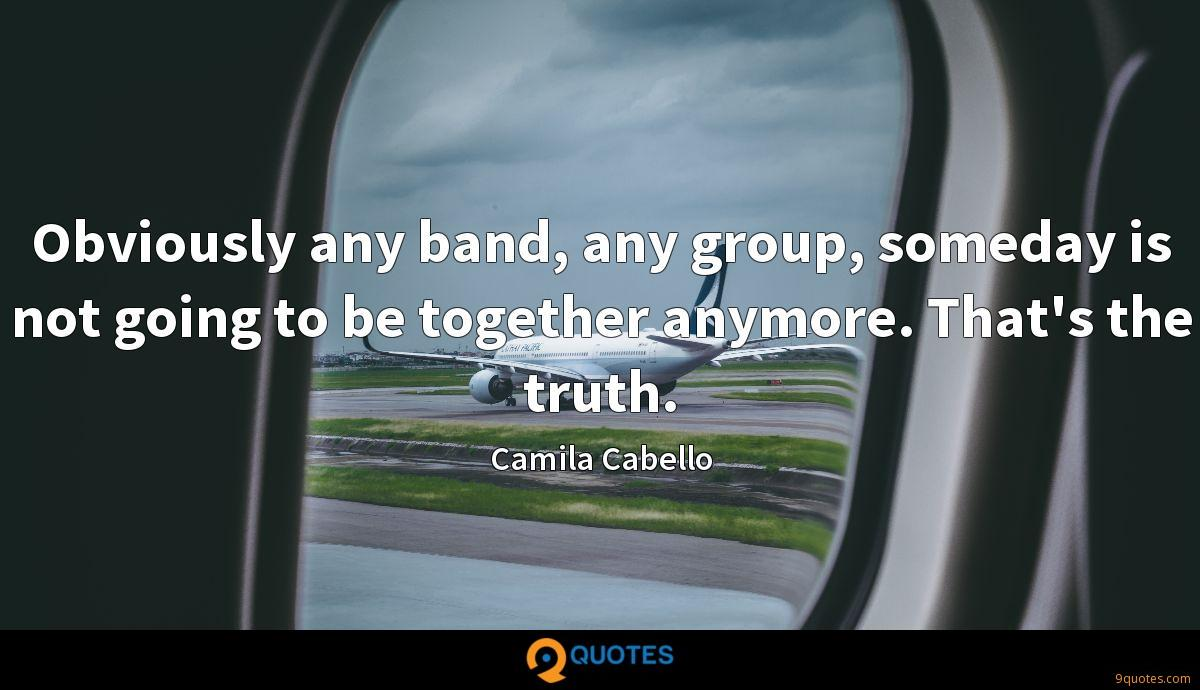 Obviously any band, any group, someday is not going to be together anymore. That's the truth.