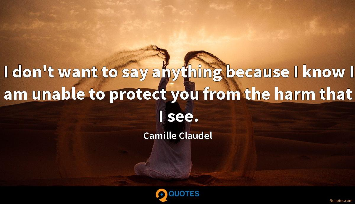 I don't want to say anything because I know I am unable to protect you from the harm that I see.