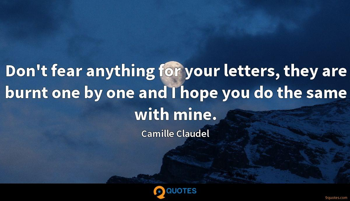 Don't fear anything for your letters, they are burnt one by one and I hope you do the same with mine.