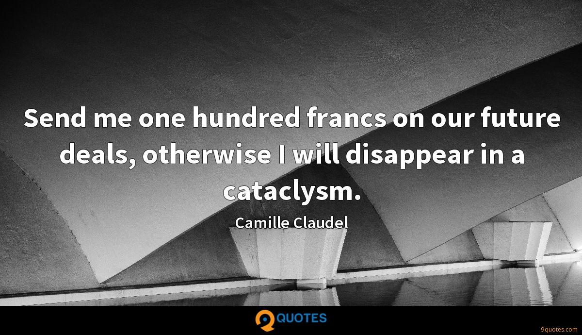 Send me one hundred francs on our future deals, otherwise I will disappear in a cataclysm.