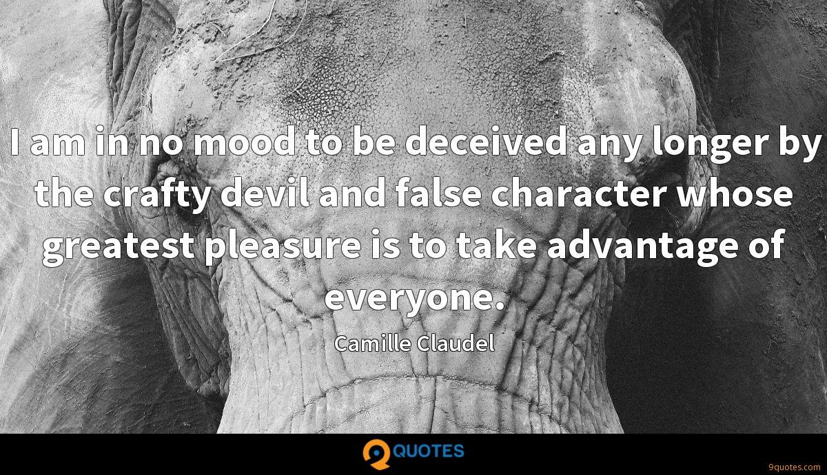 I am in no mood to be deceived any longer by the crafty devil and false character whose greatest pleasure is to take advantage of everyone.