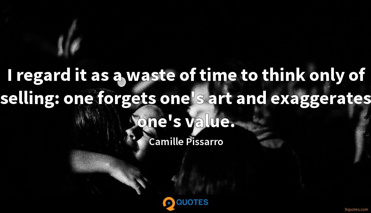I regard it as a waste of time to think only of selling: one forgets one's art and exaggerates one's value.