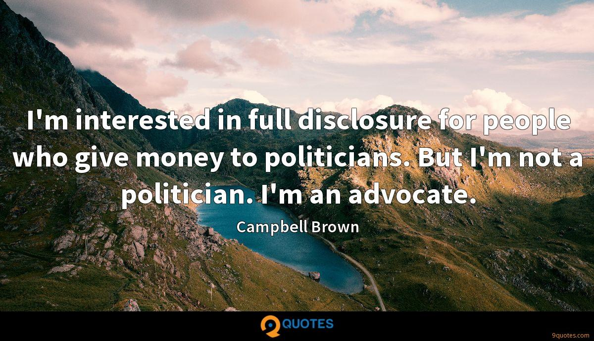 I'm interested in full disclosure for people who give money to politicians. But I'm not a politician. I'm an advocate.